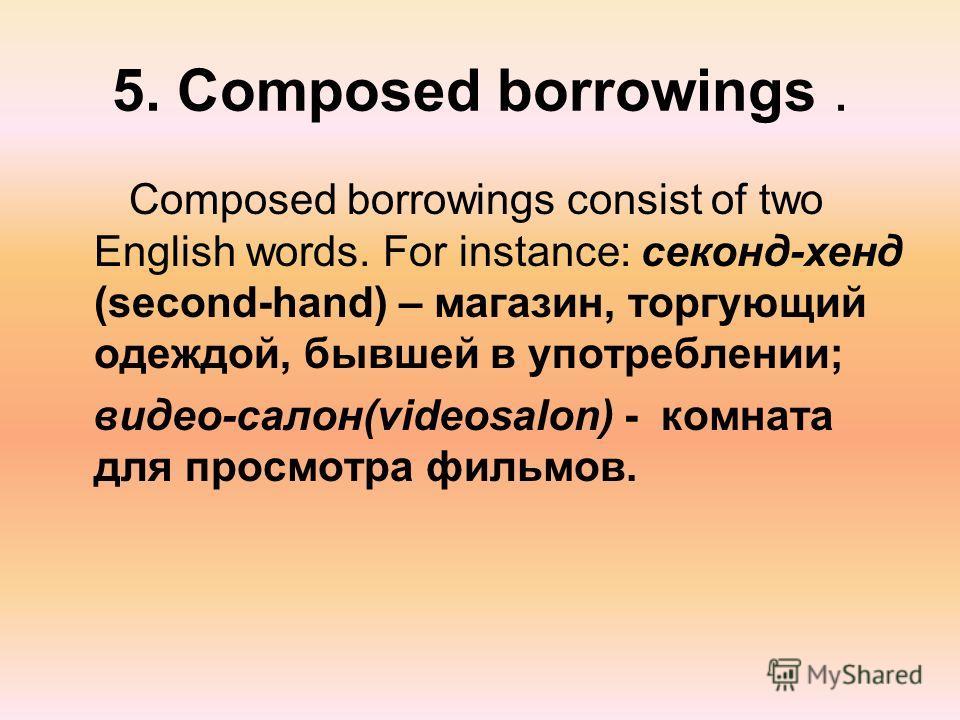 5. Composed borrowings. Composed borrowings consist of two English words. For instance: секонд-хенд (second-hand) – магазин, торгующий одеждой, бывшей в употреблении; видео-салон(videosalon) - комната для просмотра фильмов.