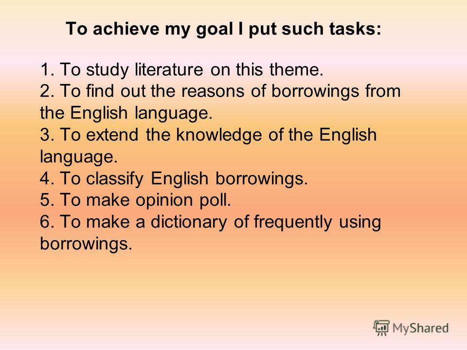 To achieve my goal I put such tasks: 1. To study literature on this theme. 2. To find out the reasons of borrowings from the English language. 3. To extend the knowledge of the English language. 4. To classify English borrowings. 5. To make opinion p