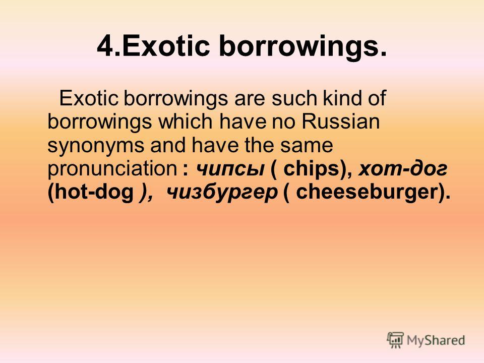 4.Exotic borrowings. Exotic borrowings are such kind of borrowings which have no Russian synonyms and have the same pronunciation : чипсы ( chips), хот-дог (hot-dog ), чизбургер ( cheeseburger).