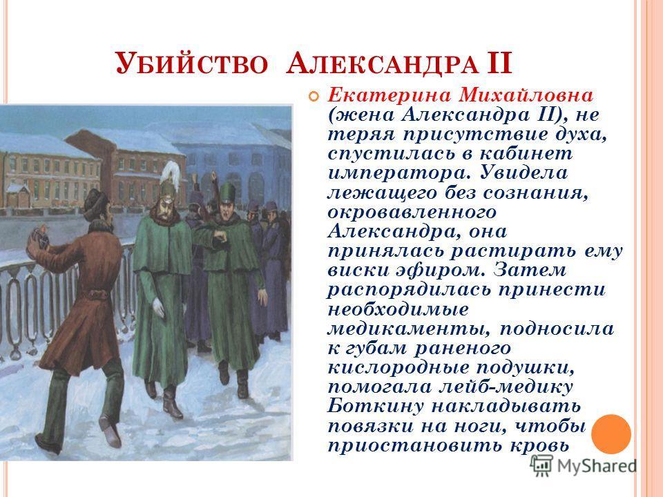 У БИЙСТВО А ЛЕКСАНДРА II Екатерина Михайловна (жена Александра II), не теряя присутствие духа, спустилась в кабинет императора. Увидела лежащего без сознания, окровавленного Александра, она принялась растирать ему виски эфиром. Затем распорядилась пр