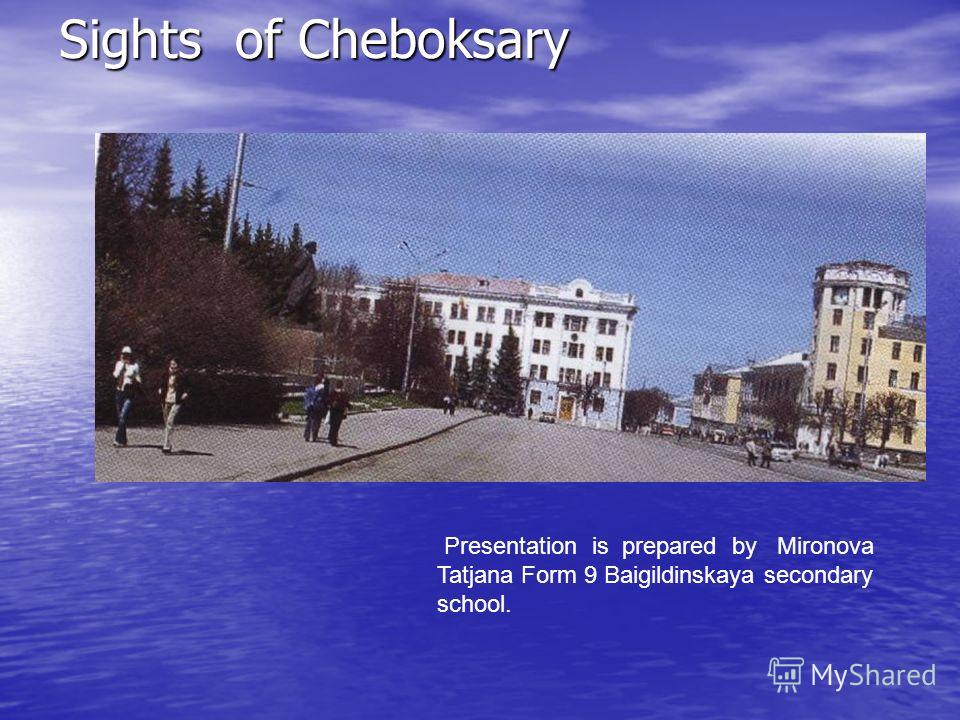 Sights of Cheboksary Presentation is prepared by Mironova Tatjana Form 9 Baigildinskaya secondary school.