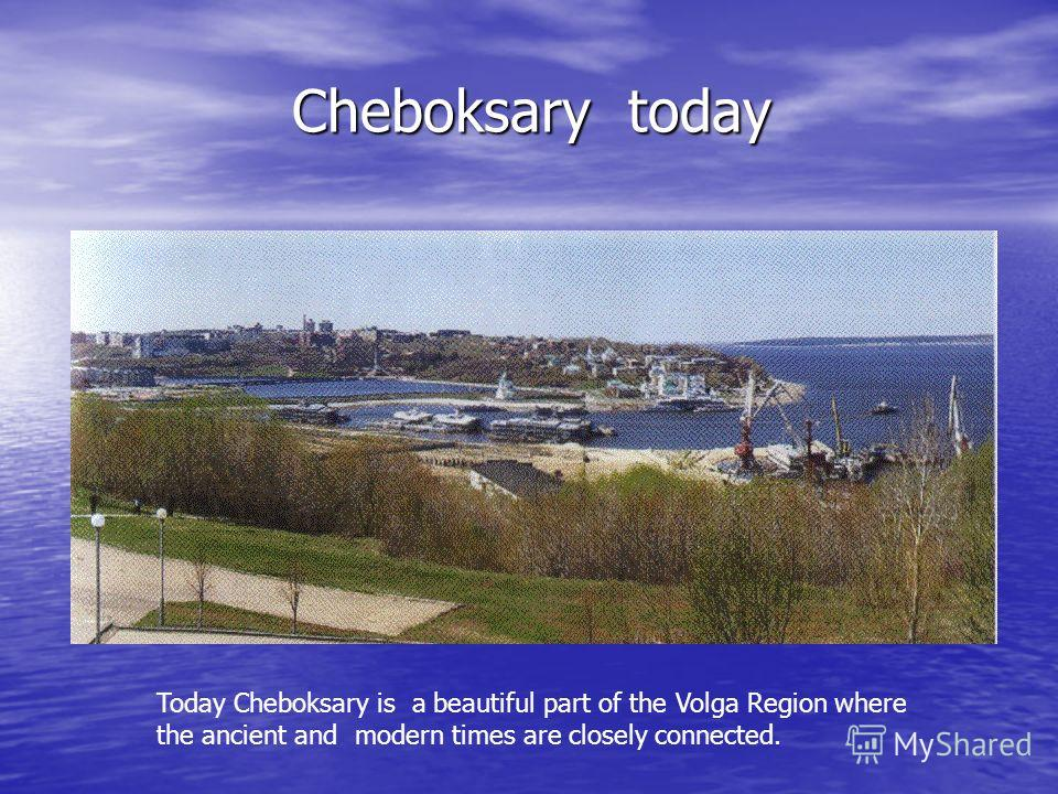 Cheboksary today Cheboksary today Today Cheboksary is a beautiful part of the Volga Region where the ancient and modern times are closely connected.