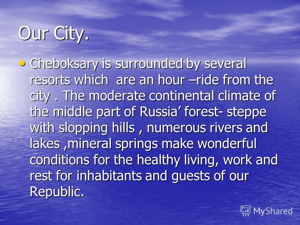 Our City. Cheboksary is surrounded by several resorts which are an hour –ride from the city. The moderate continental climate of the middle part of Russia forest- steppe with slopping hills, numerous rivers and lakes,mineral springs make wonderful co