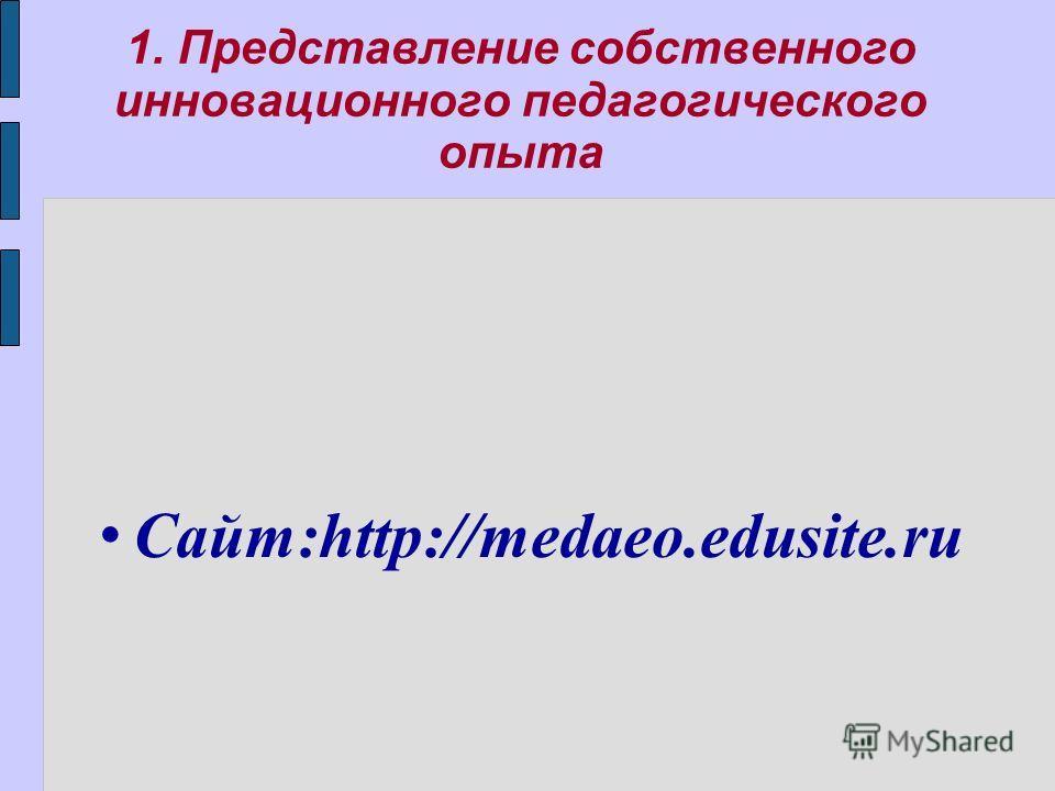 1. Представление собственного инновационного педагогического опыта Сайт:http://medaeo.edusite.ru