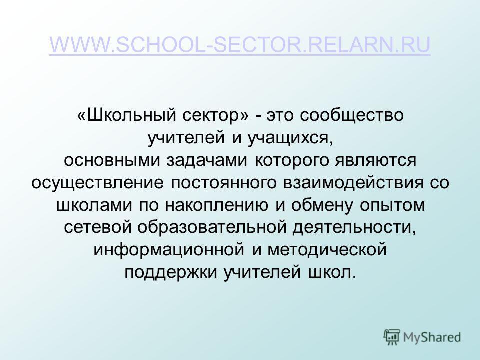 WWW.SCHOOL-SECTOR.RELARN.RU «Школьный сектор» - это сообщество учителей и учащихся, основными задачами которого являются осуществление постоянного взаимодействия со школами по накоплению и обмену опытом сетевой образовательной деятельности, информаци