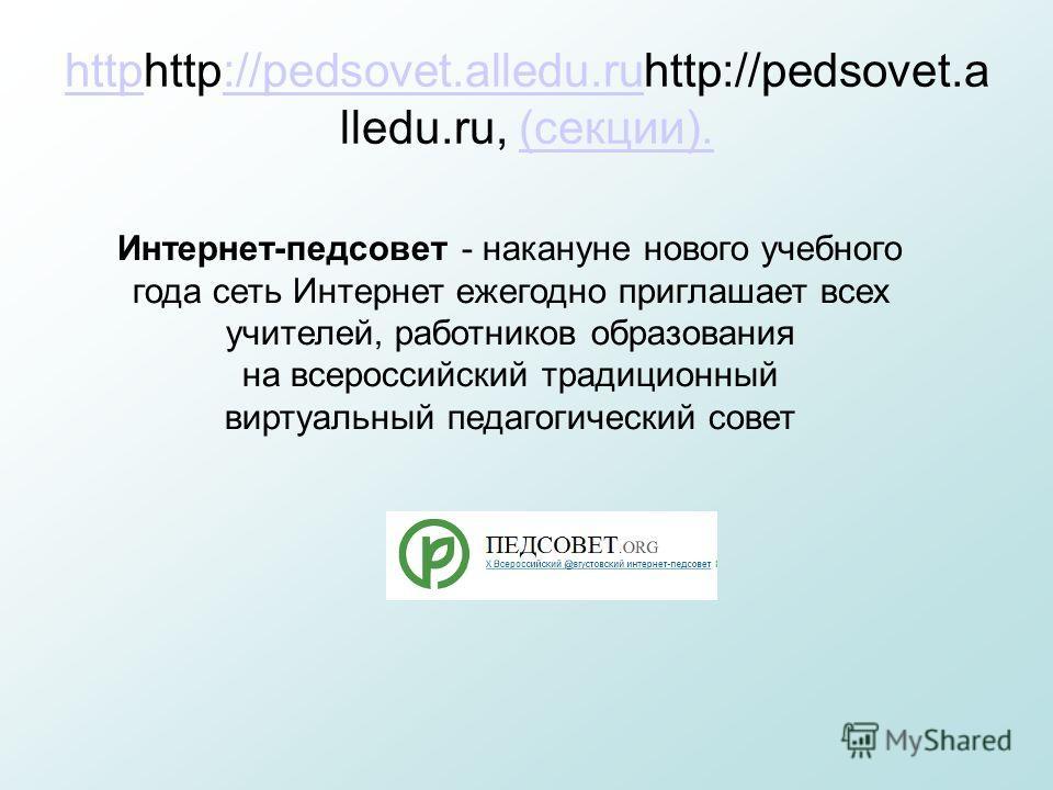 httphttphttp://pedsovet.alledu.ruhttp://pedsovet.a lledu.ru, (секции).://pedsovet.alledu.ru(секции). Интернет-педсовет - накануне нового учебного года сеть Интернет ежегодно приглашает всех учителей, работников образования на всероссийский традиционн