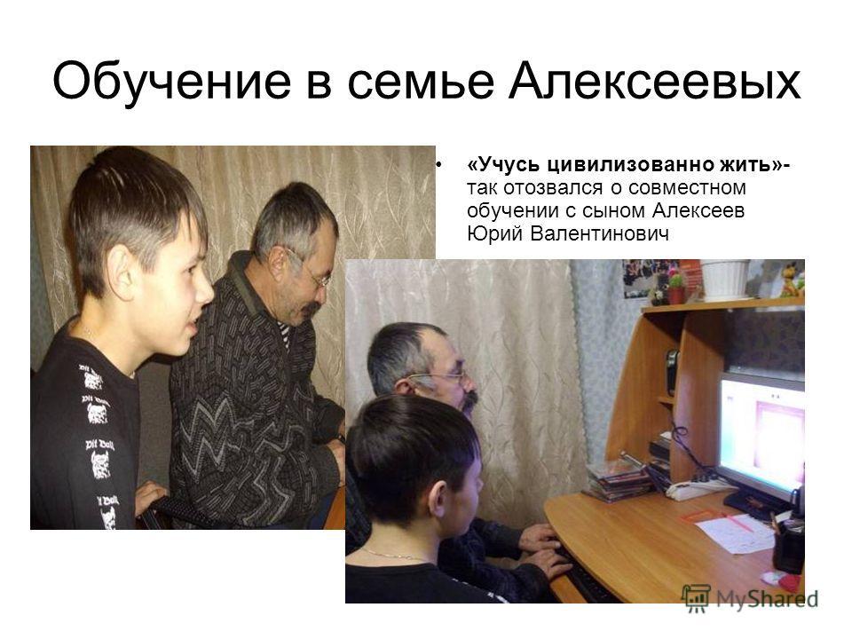 Обучение в семье Алексеевых «Учусь цивилизованно жить»- так отозвался о совместном обучении с сыном Алексеев Юрий Валентинович