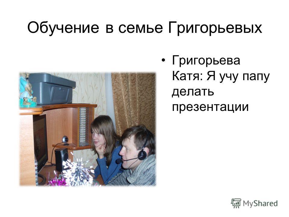 Обучение в семье Григорьевых Григорьева Катя: Я учу папу делать презентации