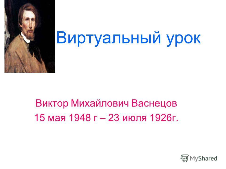 Виртуальный урок Виктор Михайлович Васнецов 15 мая 1948 г – 23 июля 1926г.