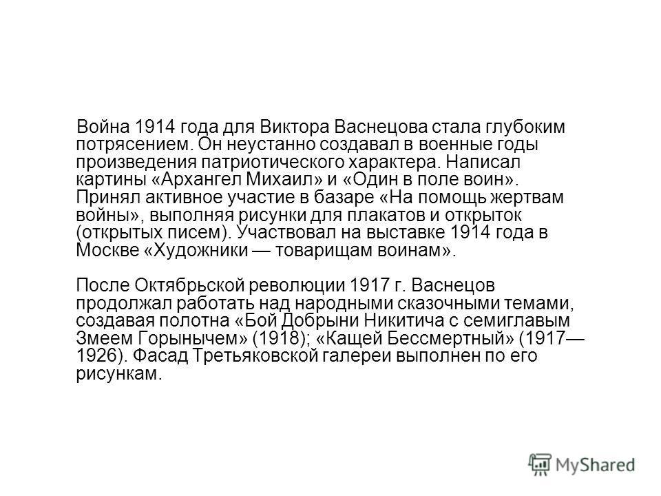 Война 1914 года для Виктора Васнецова стала глубоким потрясением. Он неустанно создавал в военные годы произведения патриотического характера. Написал картины «Архангел Михаил» и «Один в поле воин». Принял активное участие в базаре «На помощь жертвам