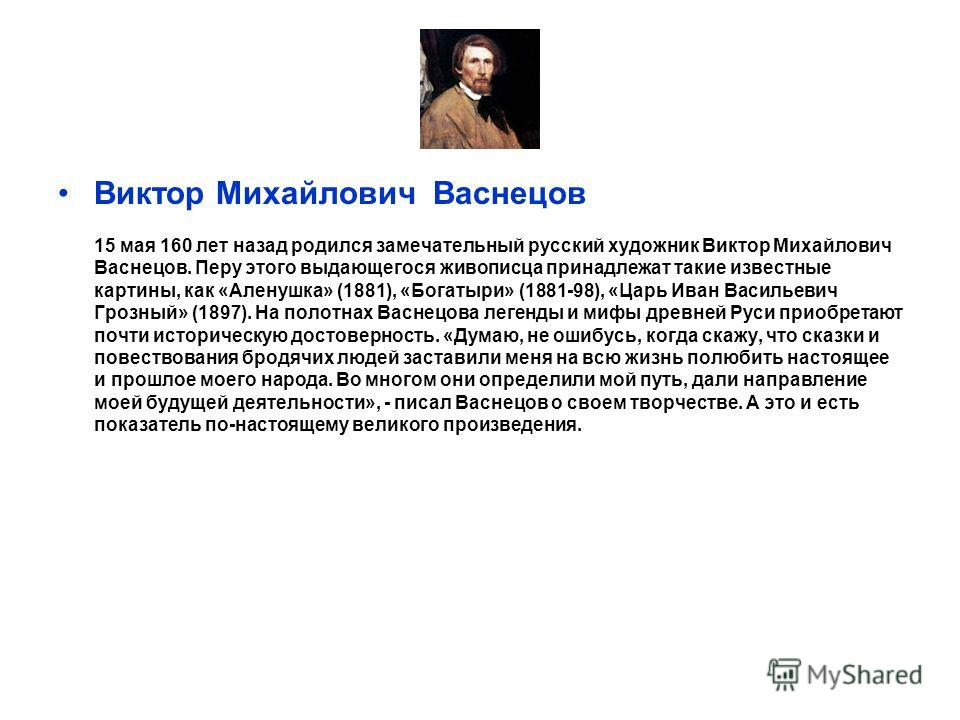 Виктор Михайлович Васнецов 15 мая 160 лет назад родился замечательный русский художник Виктор Михайлович Васнецов. Перу этого выдающегося живописца принадлежат такие известные картины, как «Аленушка» (1881), «Богатыри» (1881-98), «Царь Иван Васильеви