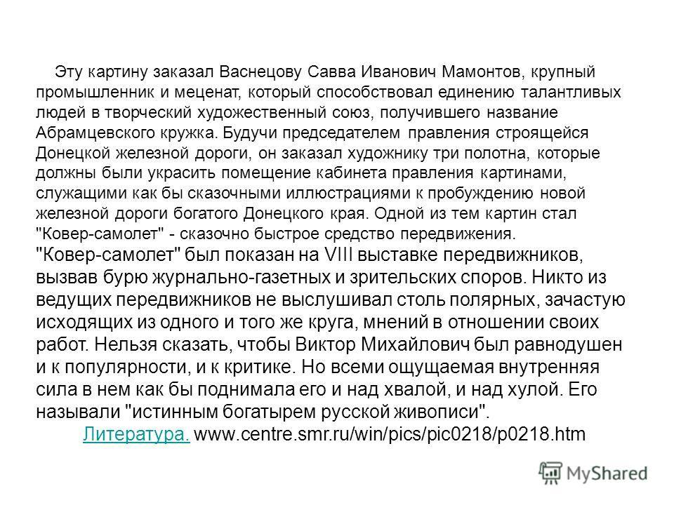Эту картину заказал Васнецову Савва Иванович Мамонтов, крупный промышленник и меценат, который способствовал единению талантливых людей в творческий художественный союз, получившего название Абрамцевского кружка. Будучи председателем правления строящ
