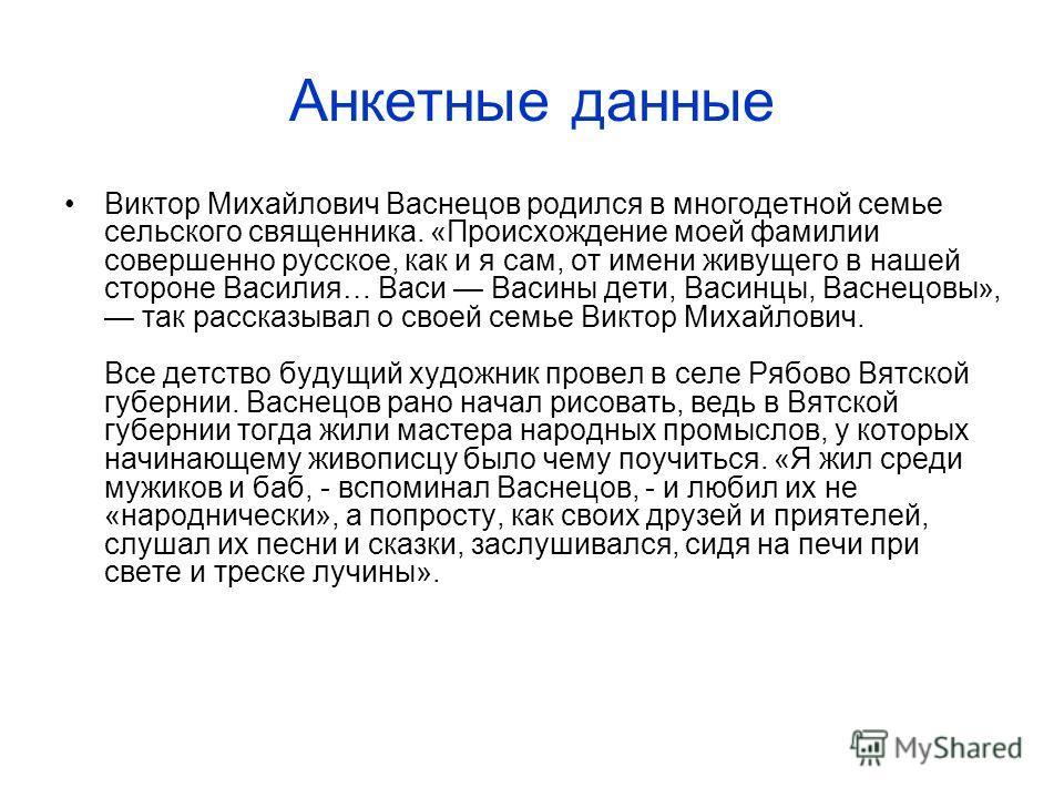 Анкетные данные Виктор Михайлович Васнецов родился в многодетной семье сельского священника. «Происхождение моей фамилии совершенно русское, как и я сам, от имени живущего в нашей стороне Василия… Васи Васины дети, Васинцы, Васнецовы», так рассказыва