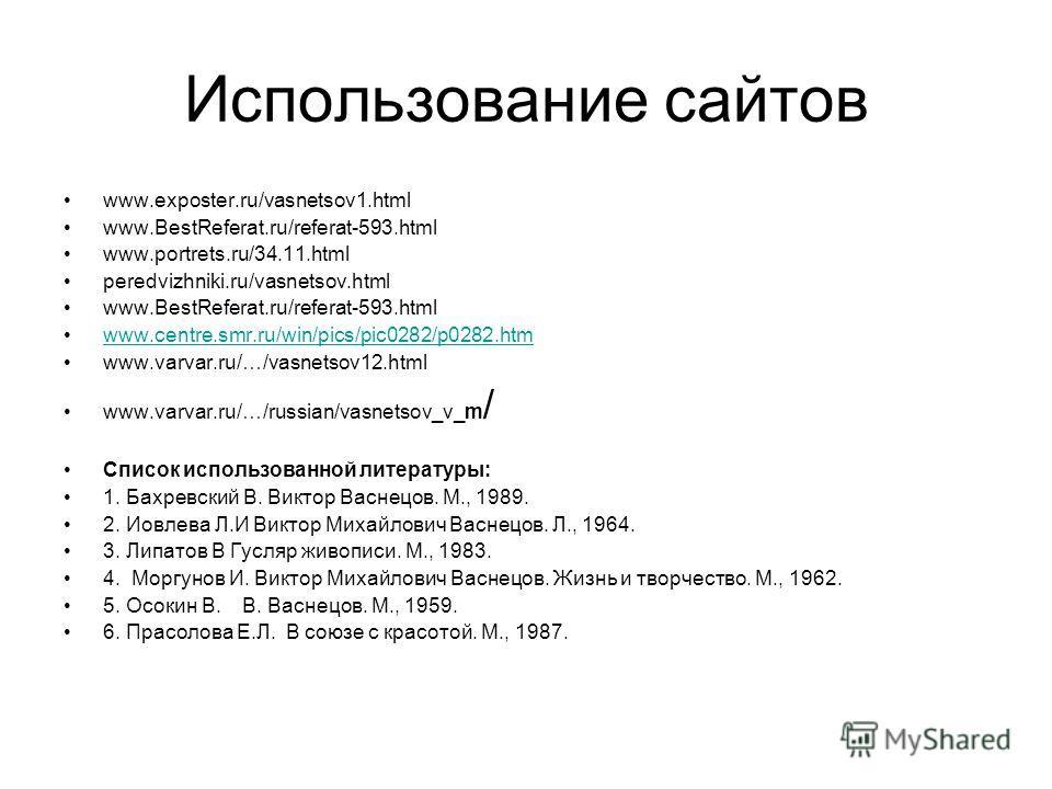 Использование сайтов www.exposter.ru/vasnetsov1.html www.BestReferat.ru/referat-593.html www.portrets.ru/34.11.html peredvizhniki.ru/vasnetsov.html www.BestReferat.ru/referat-593.html www.centre.smr.ru/win/pics/pic0282/p0282.htm www.varvar.ru/…/vasne