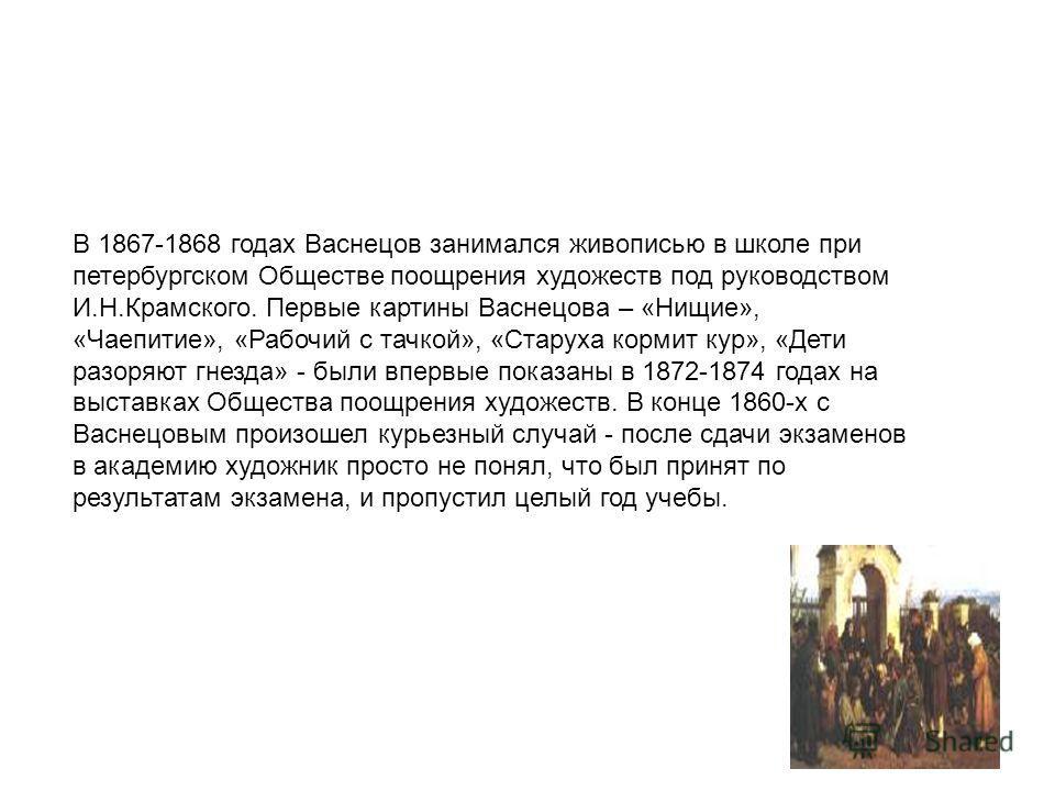 В 1867-1868 годах Васнецов занимался живописью в школе при петербургском Обществе поощрения художеств под руководством И.Н.Крамского. Первые картины Васнецова – «Нищие», «Чаепитие», «Рабочий с тачкой», «Старуха кормит кур», «Дети разоряют гнезда» - б