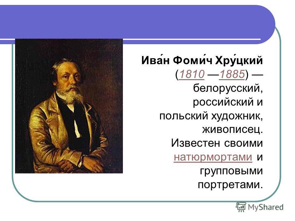 Ива́н Фоми́ч Хру́цкий (1810 1885) белорусский, российский и польский художник, живописец.18101885 Известен своими натюрмортами и групповыми портретами. натюрмортами