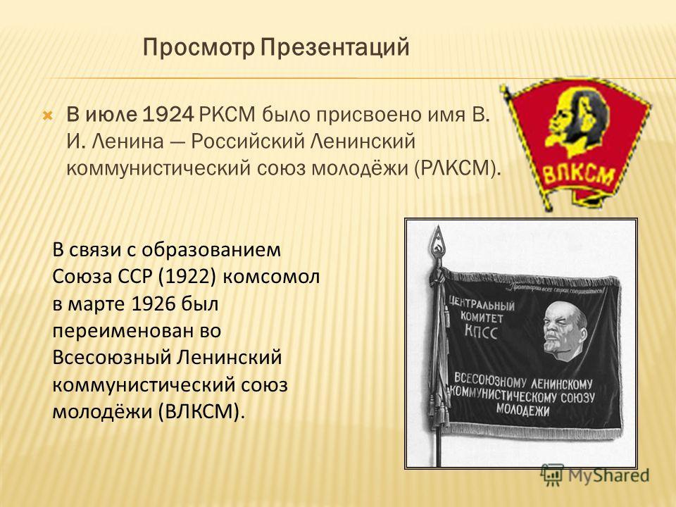 Просмотр Презентаций В июле 1924 РКСМ было присвоено имя В. И. Ленина Российский Ленинский коммунистический союз молодёжи (РЛКСМ). В связи с образованием Союза ССР (1922) комсомол в марте 1926 был переименован во Всесоюзный Ленинский коммунистический