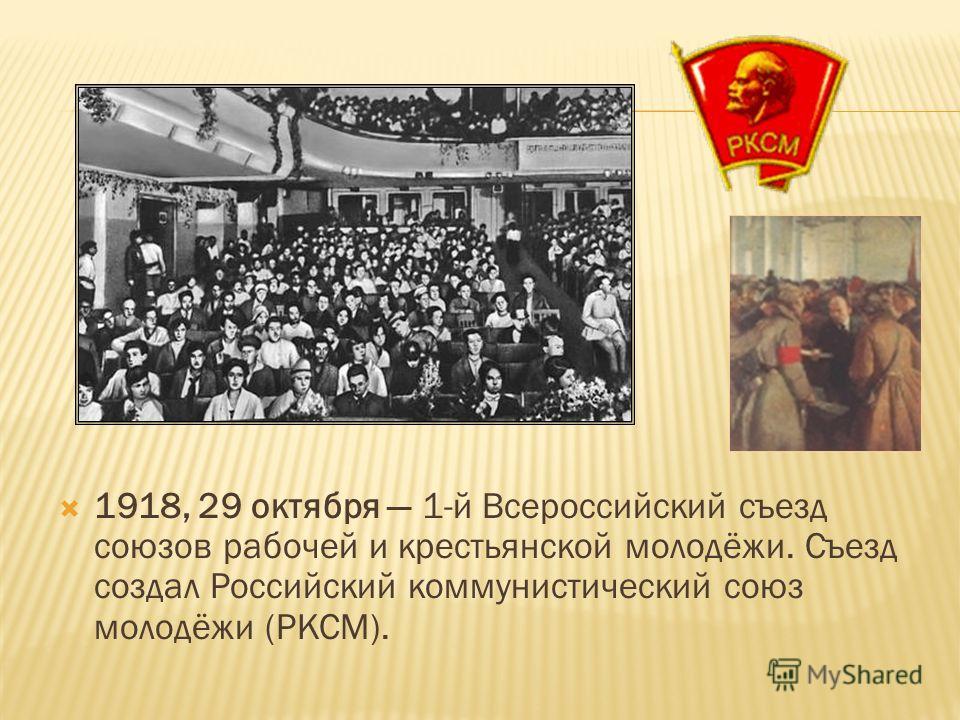 1918, 29 октября 1-й Всероссийский съезд союзов рабочей и крестьянской молодёжи. Съезд создал Российский коммунистический союз молодёжи (РКСМ).