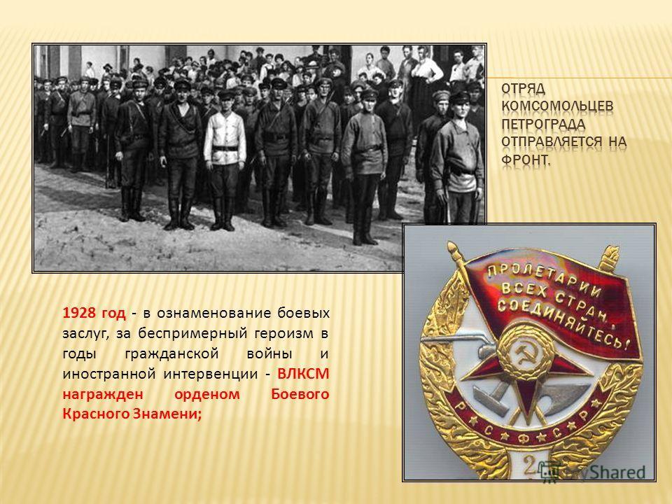 1928 год - в ознаменование боевых заслуг, за беспримерный героизм в годы гражданской войны и иностранной интервенции - ВЛКСМ награжден орденом Боевого Красного Знамени;