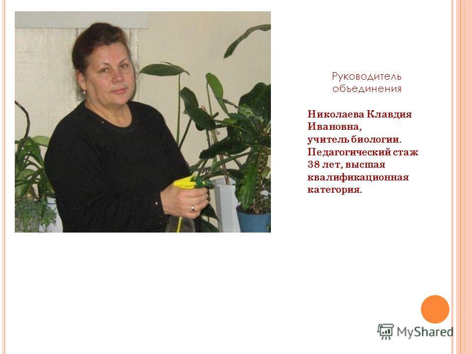 Руководитель объединения Николаева Клавдия Ивановна, учитель биологии. Педагогический стаж 38 лет, высшая квалификационная категория.