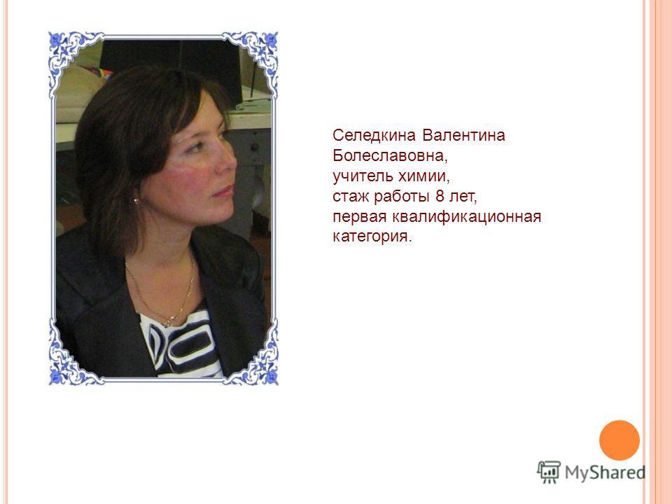 Селедкина Валентина Болеславовна, учитель химии, стаж работы 8 лет, первая квалификационная категория.