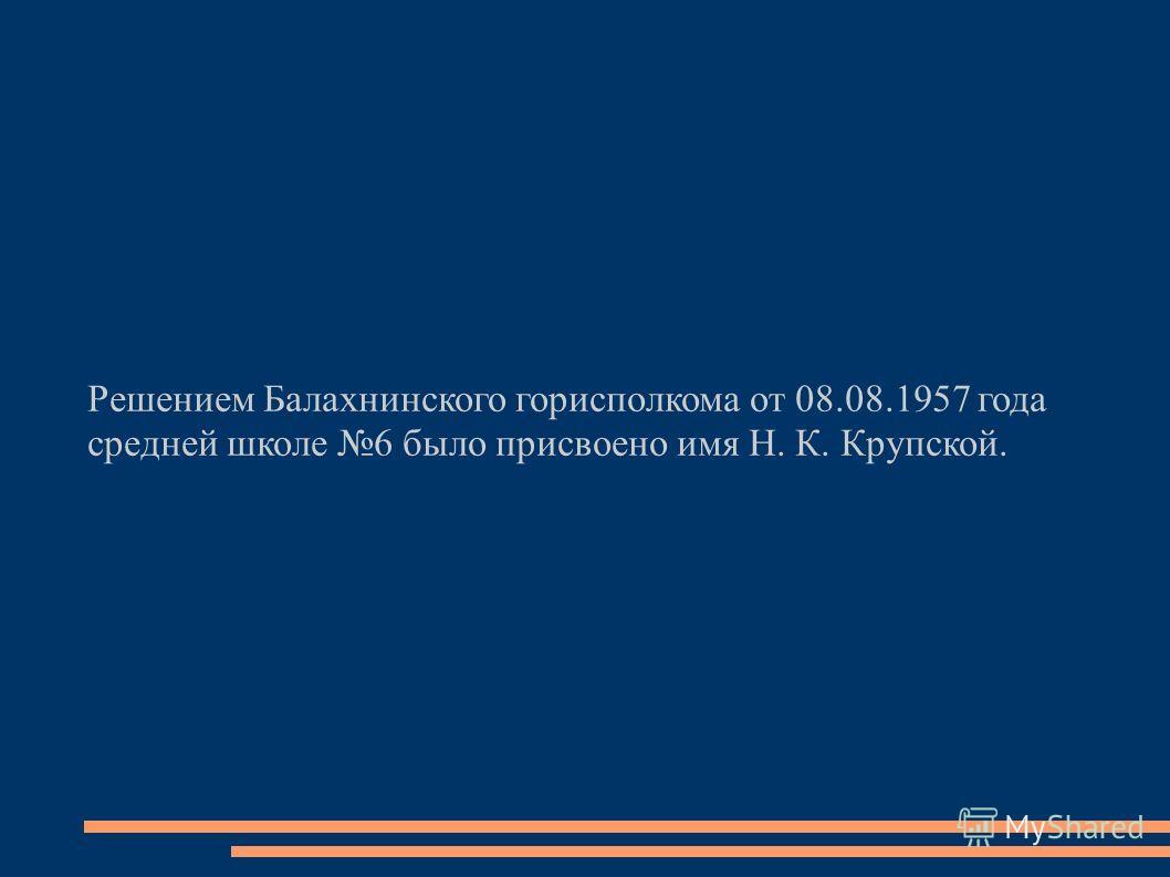 Решением Балахнинского горисполкома от 08.08.1957 года средней школе 6 было присвоено имя Н. К. Крупской.