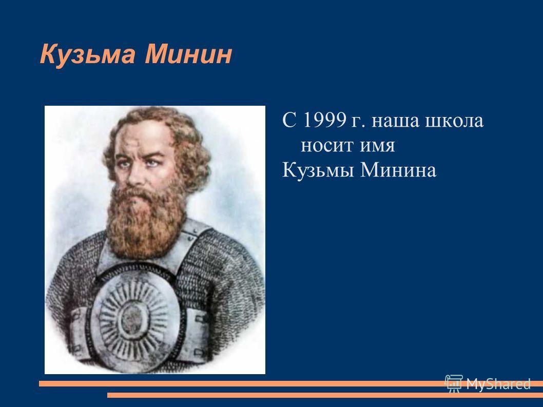 Кузьма Минин С 1999 г. наша школа носит имя Кузьмы Минина