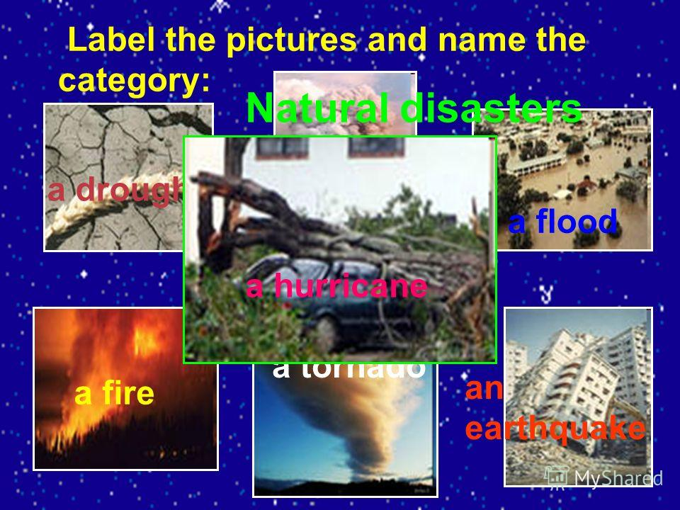 Label the pictures and name the category: a drought a volcano eruption a flood a fire a tornado an earthquake a hurricane Natural disasters