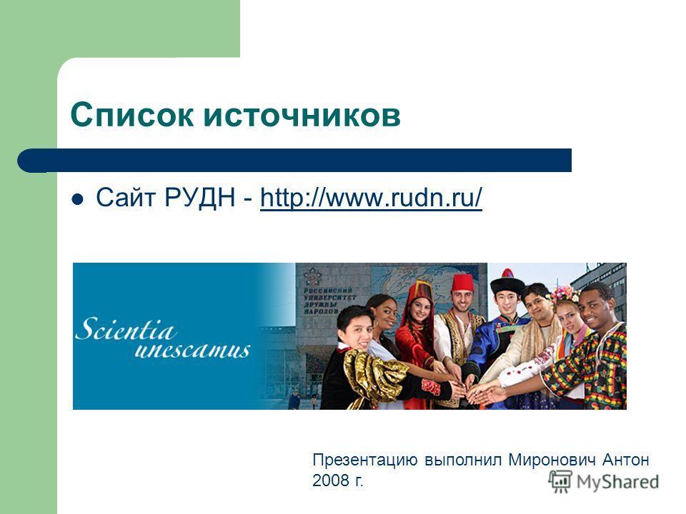 Список источников Сайт РУДН - http://www.rudn.ru/http://www.rudn.ru/ Презентацию выполнил Миронович Антон 2008 г.