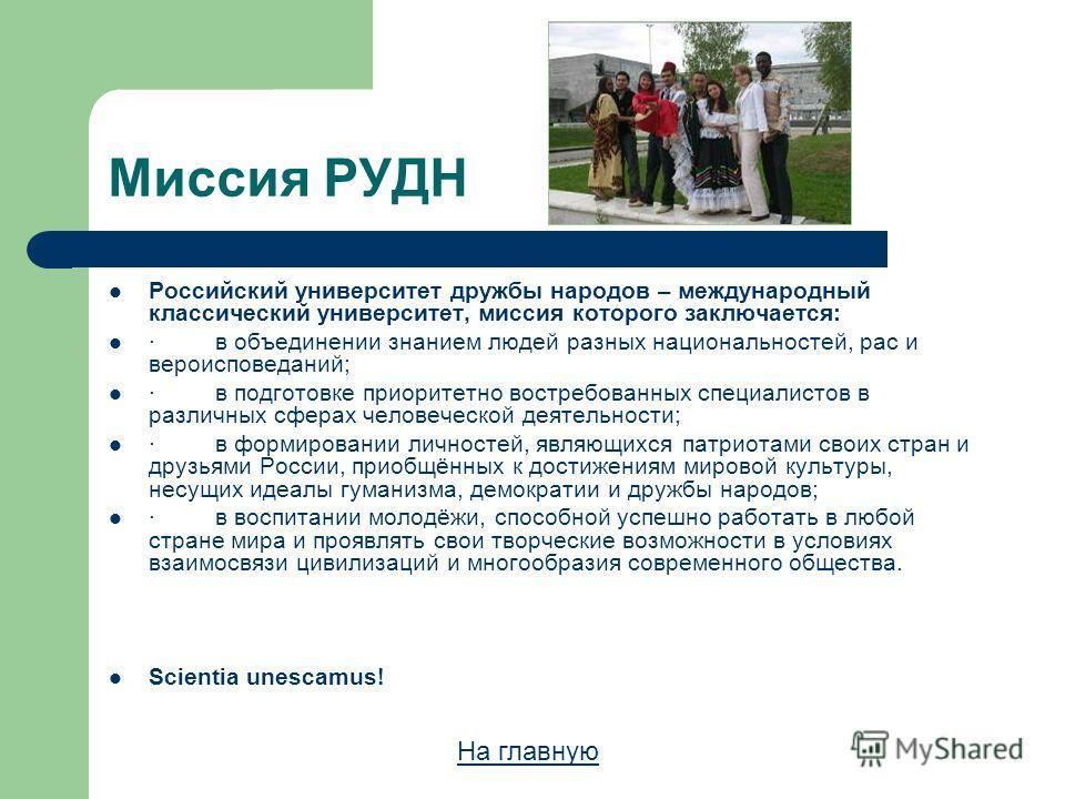Миссия РУДН Российский университет дружбы народов – международный классический университет, миссия которого заключается: ·в объединении знанием людей разных национальностей, рас и вероисповеданий; ·в подготовке приоритетно востребованных специалистов