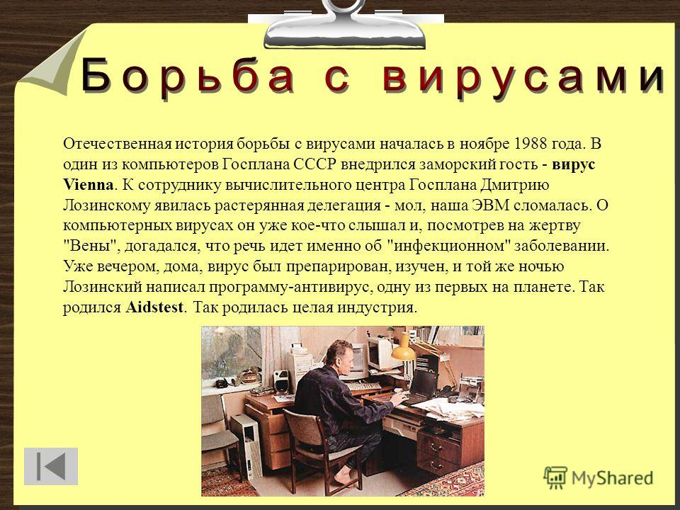 Отечественная история борьбы с вирусами началась в ноябре 1988 года. В один из компьютеров Госплана СССР внедрился заморский гость - вирус Vienna. К сотруднику вычислительного центра Госплана Дмитрию Лозинскому явилась растерянная делегация - мол, на
