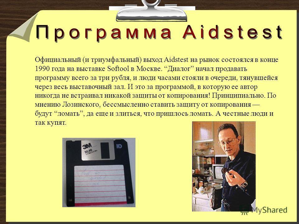 Официальный (и триумфальный) выход Aidstest на рынок состоялся в конце 1990 года на выставке Softool в Москве. Диалог начал продавать программу всего за три рубля, и люди часами стояли в очереди, тянувшейся через весь выставочный зал. И это за програ