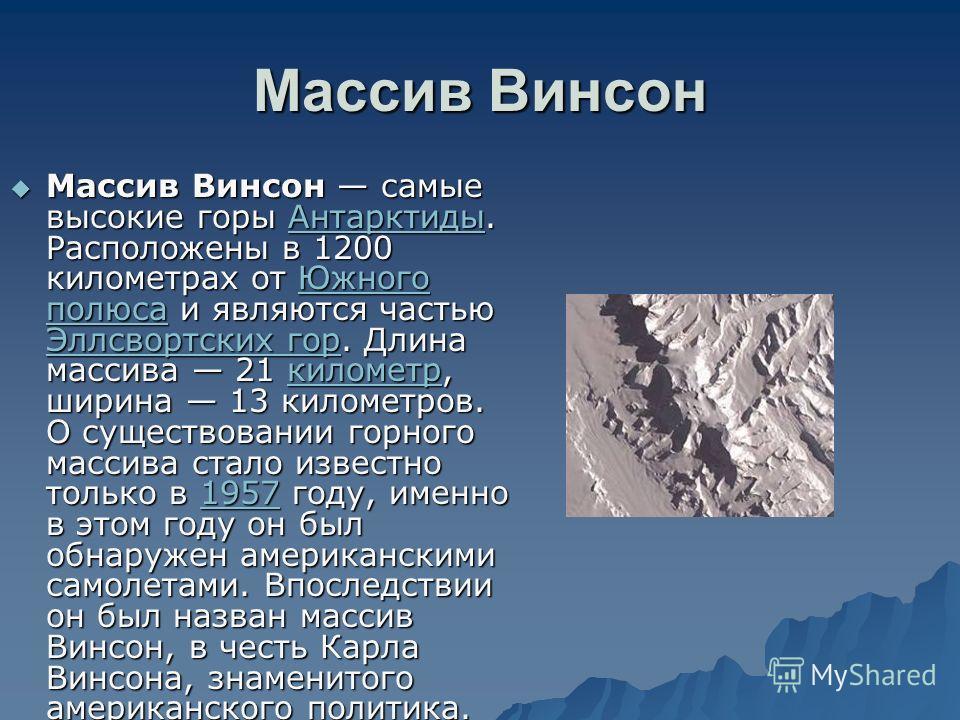 Массив Винсон Массив Винсон самые высокие горы Антарктиды. Расположены в 1200 километрах от Южного полюса и являются частью Эллсвортских гор. Длина массива 21 километр, ширина 13 километров. О существовании горного массива стало известно только в 195
