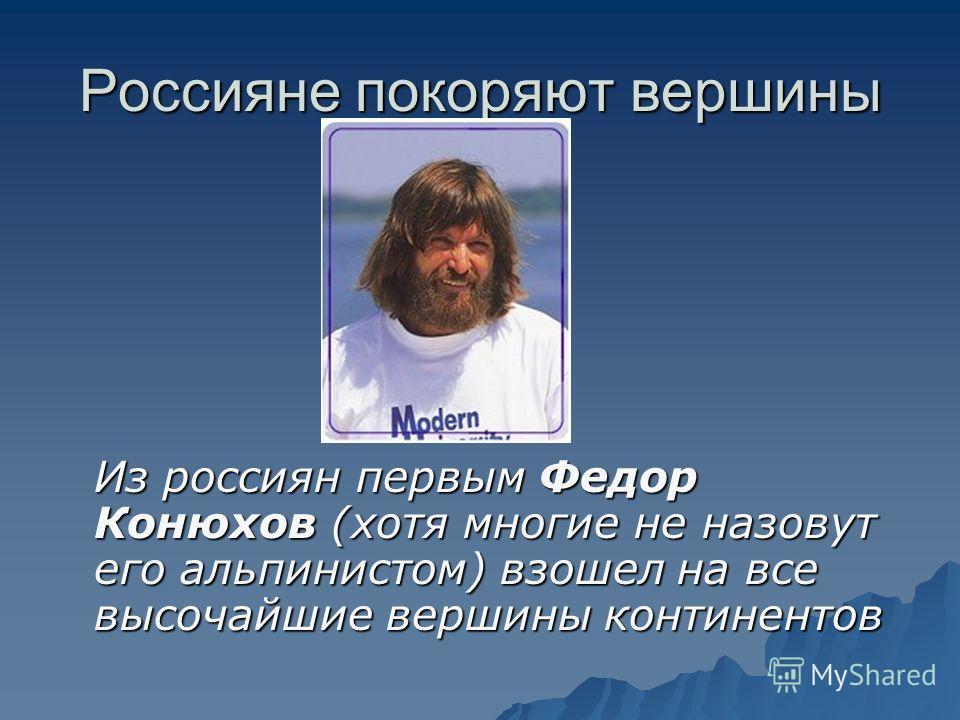 Россияне покоряют вершины Из россиян первым Федор Конюхов (хотя многие не назовут его альпинистом) взошел на все высочайшие вершины континентов