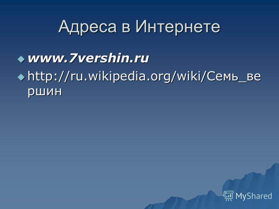 Адреса в Интернете www.7vershin.ru www.7vershin.ru http://ru.wikipedia.org/wiki/Семь_ве ршин http://ru.wikipedia.org/wiki/Семь_ве ршин