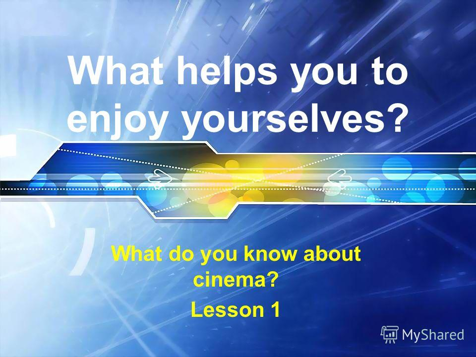 What helps you to enjoy yourselves? What do you know about cinema? Lesson 1