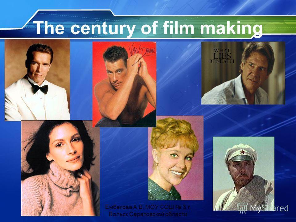 The century of film making Ембекова А.В. МОУ СОШ 3 г. Вольск Саратовской области