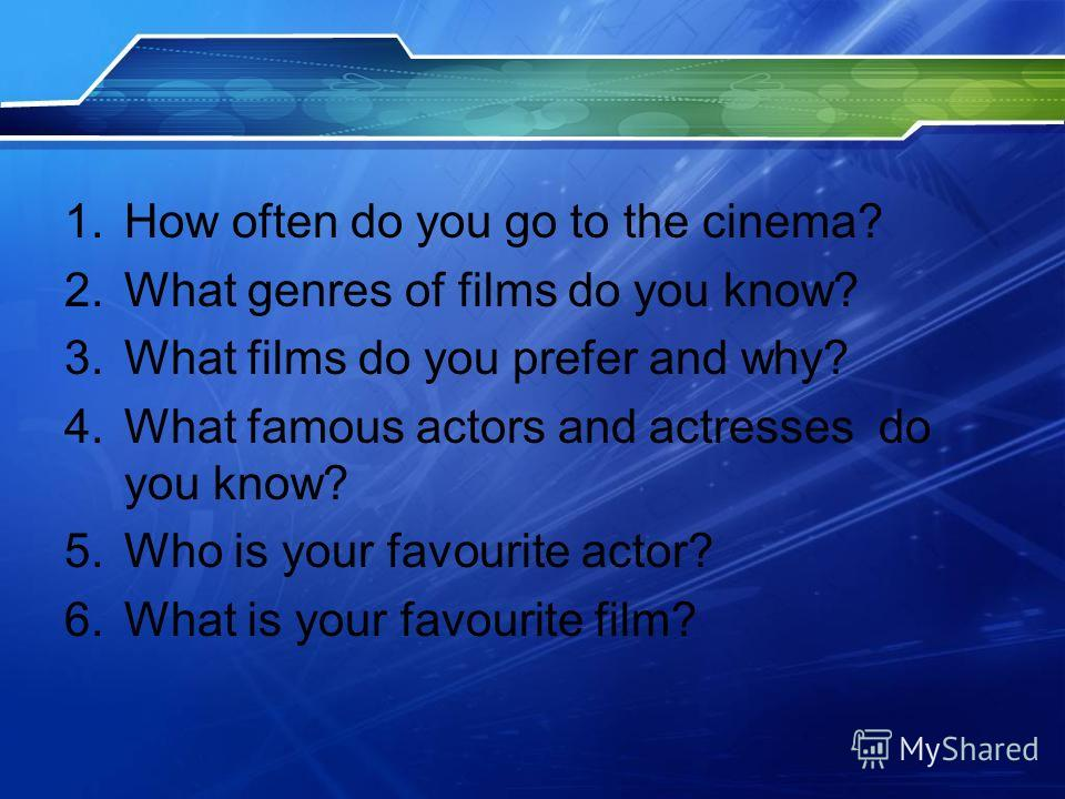 1.How often do you go to the cinema? 2.What genres of films do you know? 3.What films do you prefer and why? 4.What famous actors and actresses do you know? 5.Who is your favourite actor? 6.What is your favourite film?