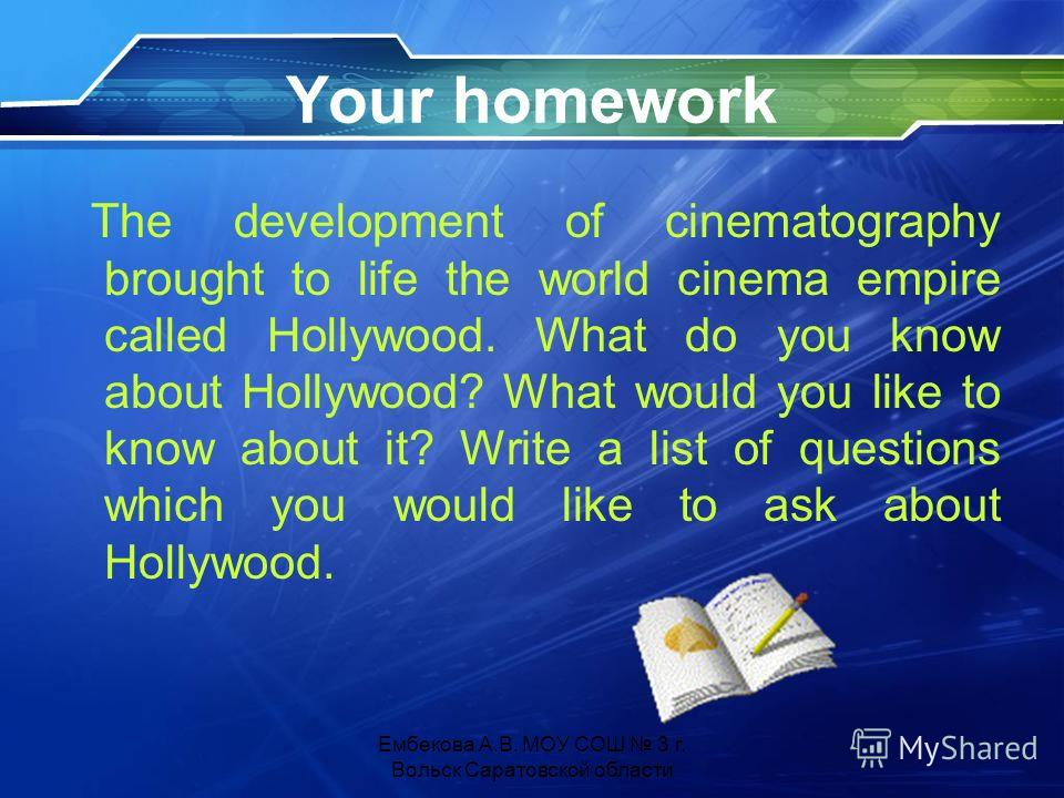 Your homework The development of cinematography brought to life the world cinema empire called Hollywood. What do you know about Hollywood? What would you like to know about it? Write a list of questions which you would like to ask about Hollywood. Е