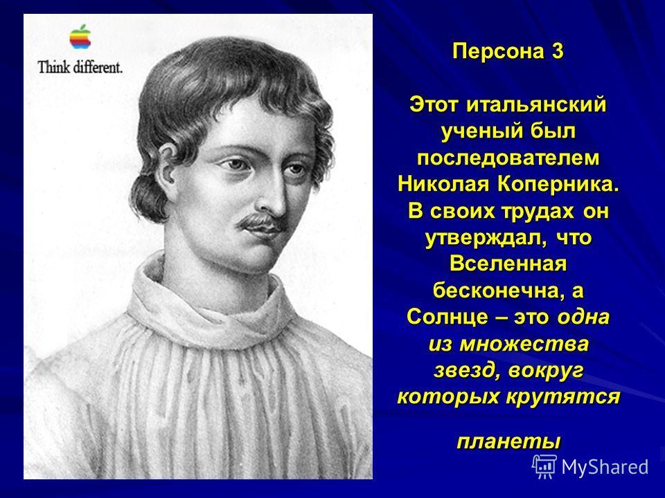 Персона 3 Этот итальянский ученый был последователем Николая Коперника. В своих трудах он утверждал, что Вселенная бесконечна, а Солнце – это одна из множества звезд, вокруг которых крутятся планеты