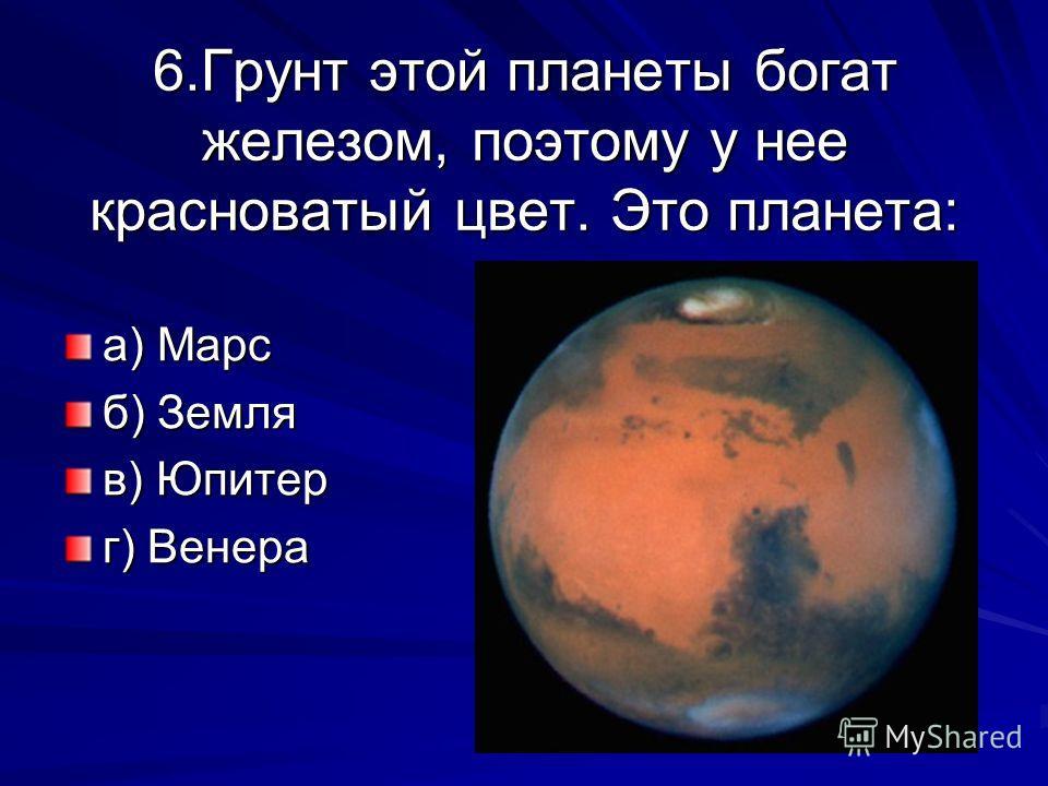 6.Грунт этой планеты богат железом, поэтому у нее красноватый цвет. Это планета: а) Марс б) Земля в) Юпитер г) Венера