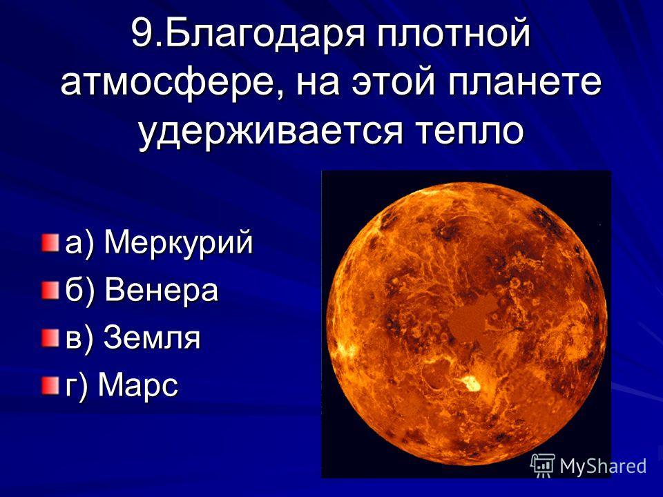 9.Благодаря плотной атмосфере, на этой планете удерживается тепло а) Меркурий б) Венера в) Земля г) Марс