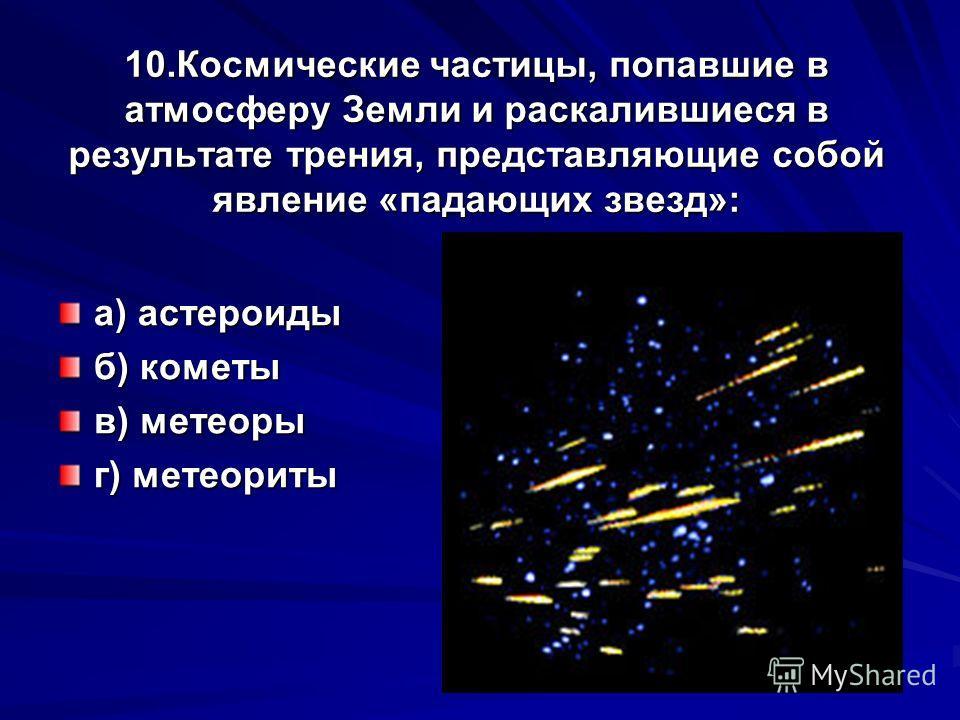 10.Космические частицы, попавшие в атмосферу Земли и раскалившиеся в результате трения, представляющие собой явление «падающих звезд»: а) астероиды б) кометы в) метеоры г) метеориты