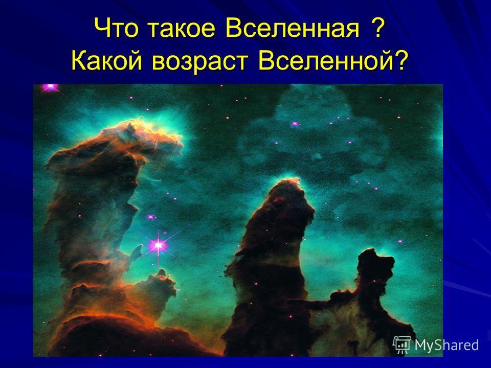 Что такое Вселенная ? Какой возраст Вселенной?