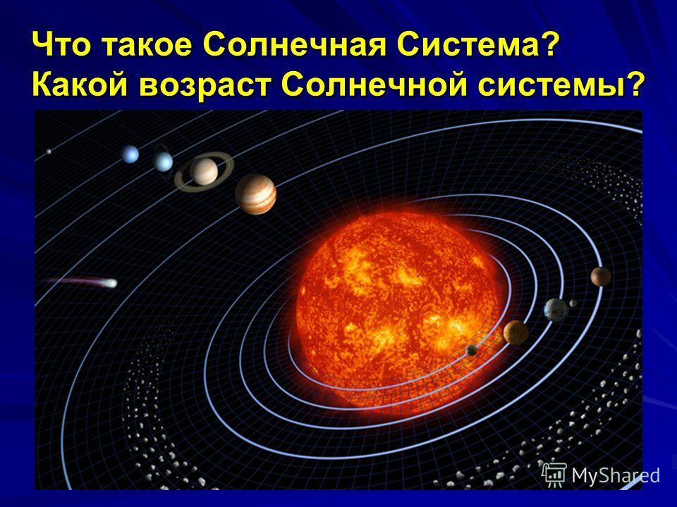 Что такое Солнечная Система? Какой возраст Солнечной системы?