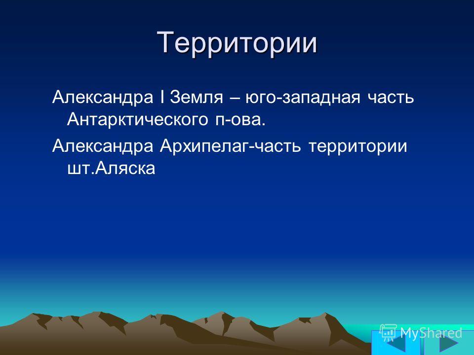 Территории Александра І Земля – юго-западная часть Антарктического п-ова. Александра Архипелаг-часть территории шт.Аляска
