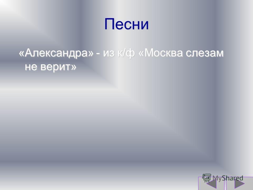 Песни «Александра» - из к/ф «Москва слезам не верит»