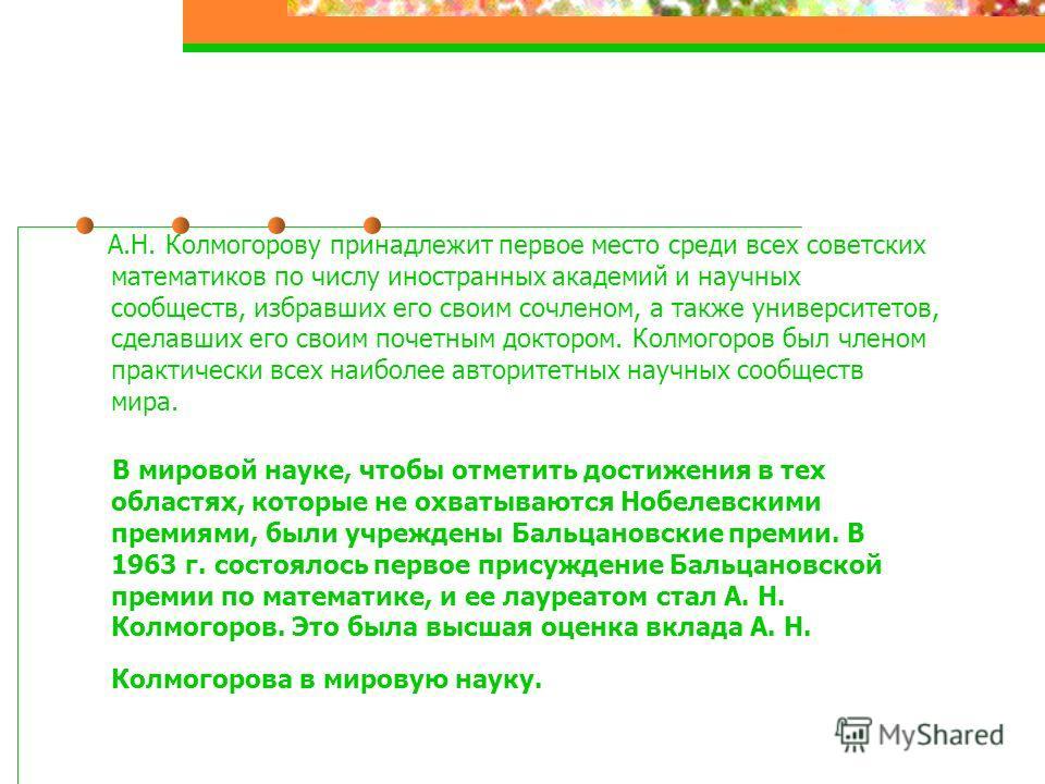 А.Н. Колмогорову принадлежит первое место среди всех советских математиков по числу иностранных академий и научных сообществ, избравших его своим сочленом, а также университетов, сделавших его своим почетным доктором. Колмогоров был членом практическ