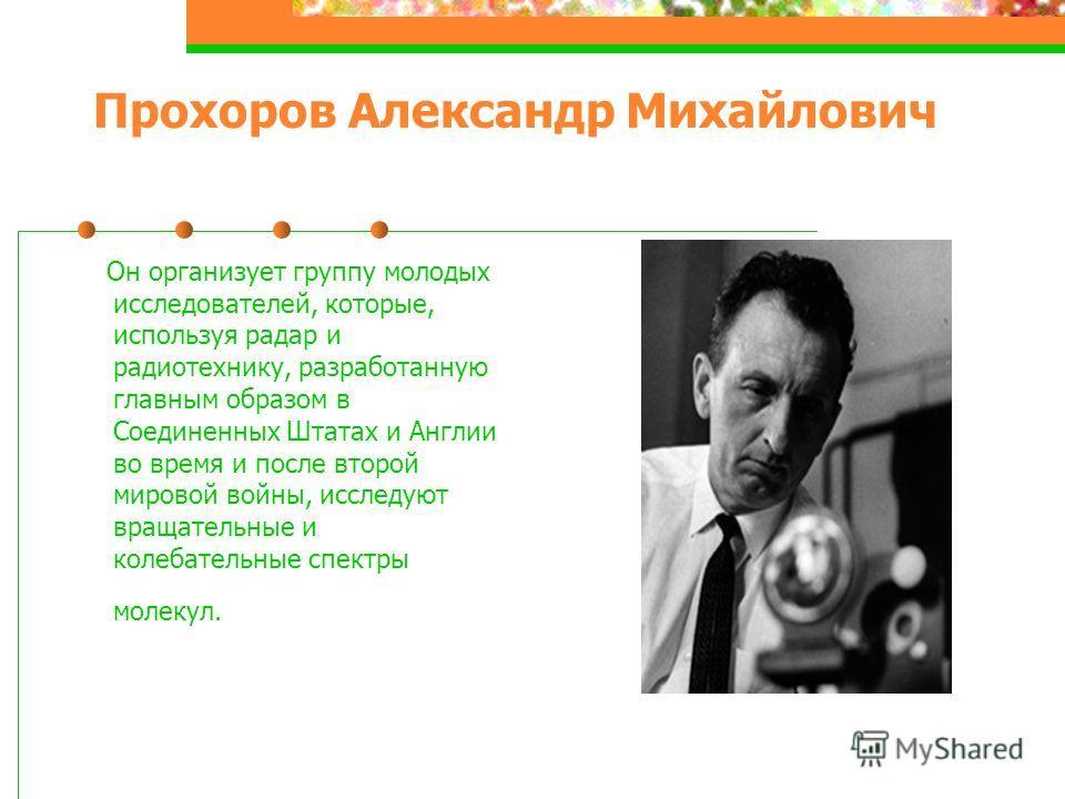 Прохоров Александр Михайлович Он организует группу молодых исследователей, которые, используя радар и радиотехнику, разработанную главным образом в Соединенных Штатах и Англии во время и после второй мировой войны, исследуют вращательные и колебатель
