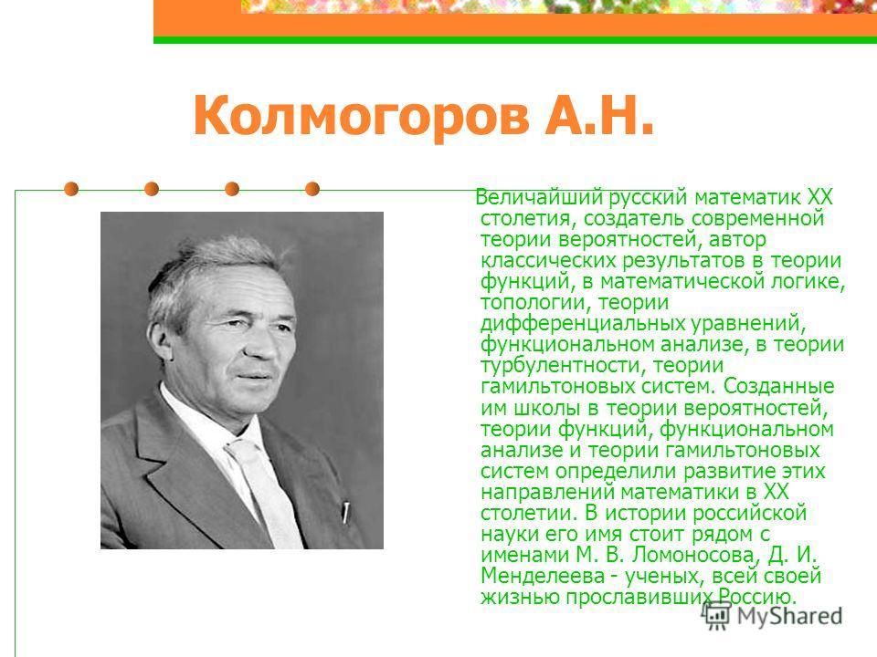 Колмогоров А.Н. Величайший русский математик ХХ столетия, создатель современной теории вероятностей, автор классических результатов в теории функций, в математической логике, топологии, теории дифференциальных уравнений, функциональном анализе, в тео